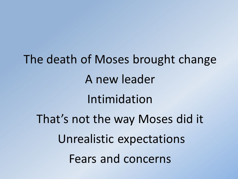 The death of Moses brought change A new leader Intimidation That's not the way Moses did it Unrealistic expectations Fears and concerns