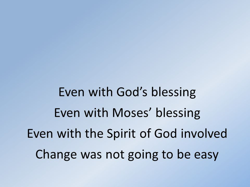 Even with God's blessing Even with Moses' blessing Even with the Spirit of God involved Change was not going to be easy