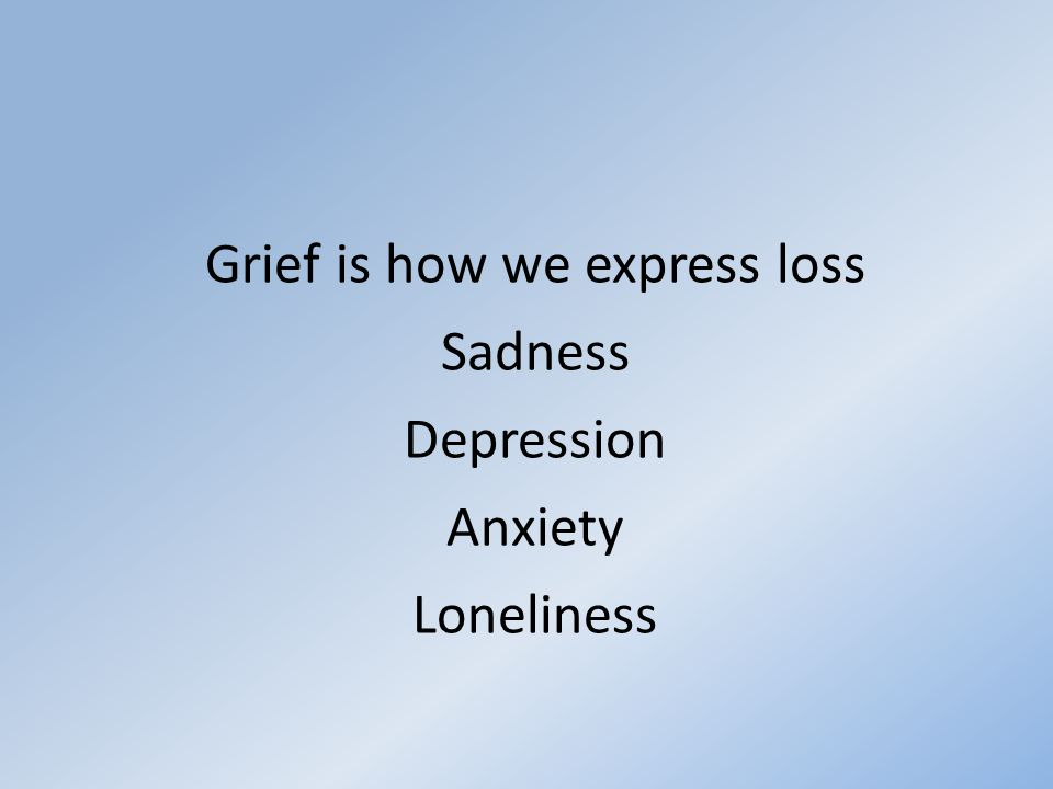 Grief is how we express loss Sadness Depression Anxiety Loneliness