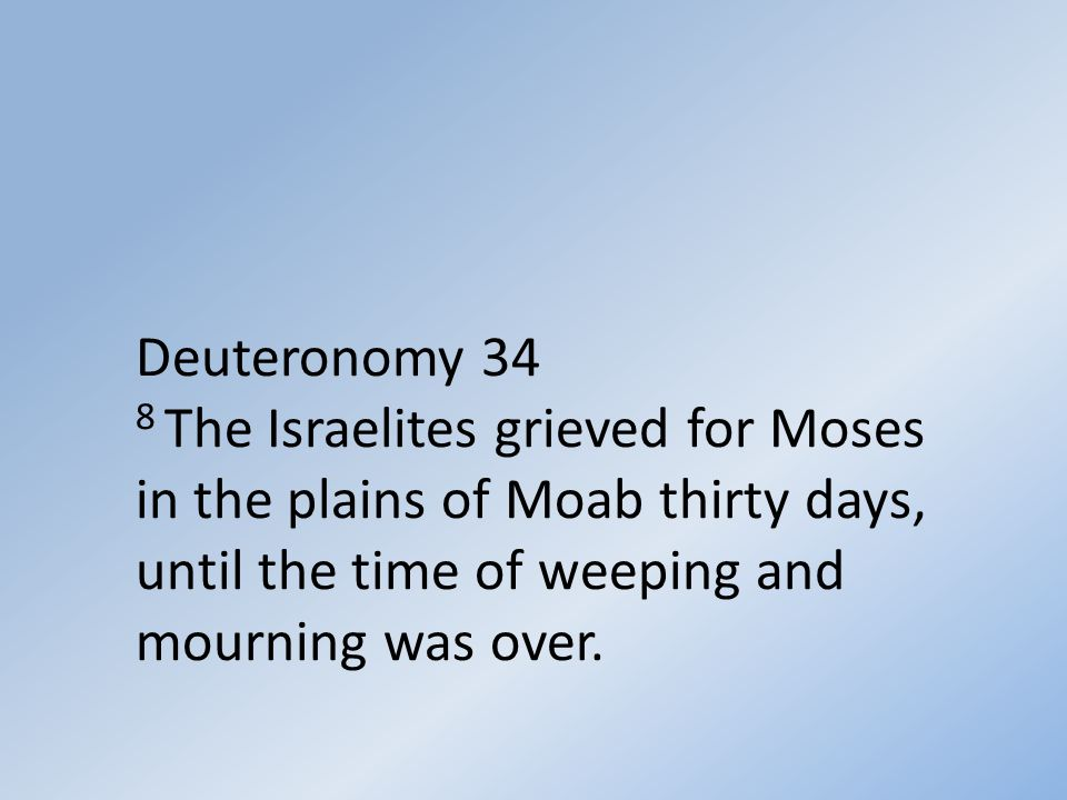 Deuteronomy 34 8 The Israelites grieved for Moses in the plains of Moab thirty days, until the time of weeping and mourning was over.