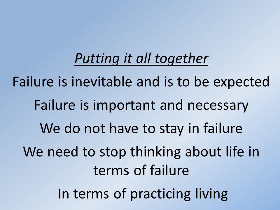 Putting it all together Failure is inevitable and is to be expected Failure is important and necessary We do not have to stay in failure We need to stop thinking about life in terms of failure In terms of practicing living