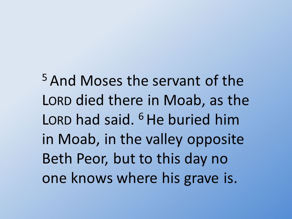 5 And Moses the servant of the L ORD died there in Moab, as the L ORD had said.