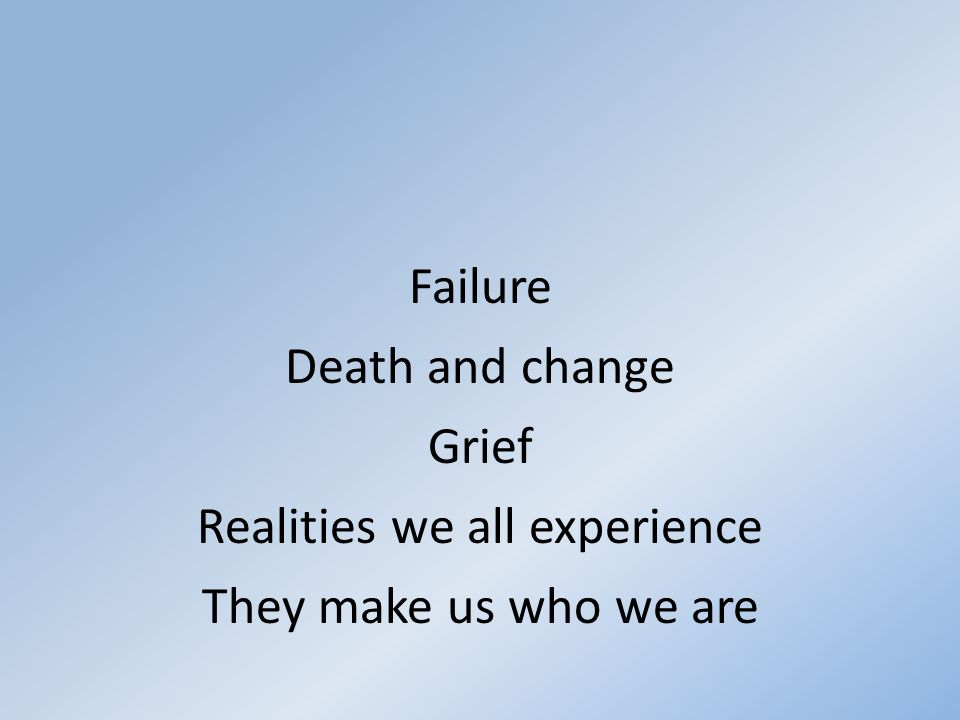 Failure Death and change Grief Realities we all experience They make us who we are