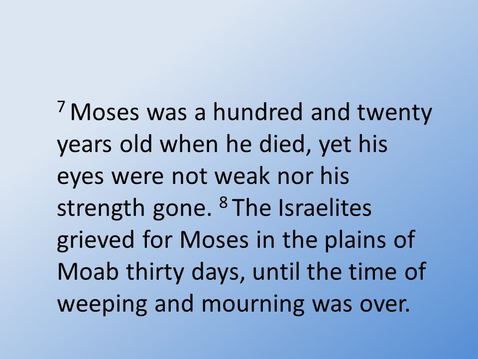 7 Moses was a hundred and twenty years old when he died, yet his eyes were not weak nor his strength gone.