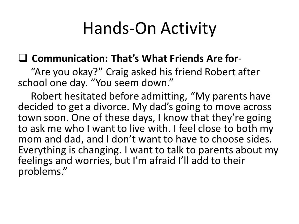 Hands-On Activity  Communication: That's What Friends Are for- Are you okay Craig asked his friend Robert after school one day.