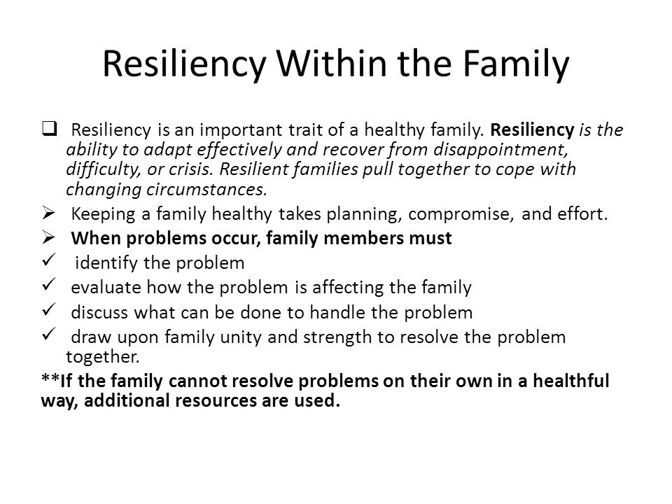 Resiliency Within the Family  Resiliency is an important trait of a healthy family.