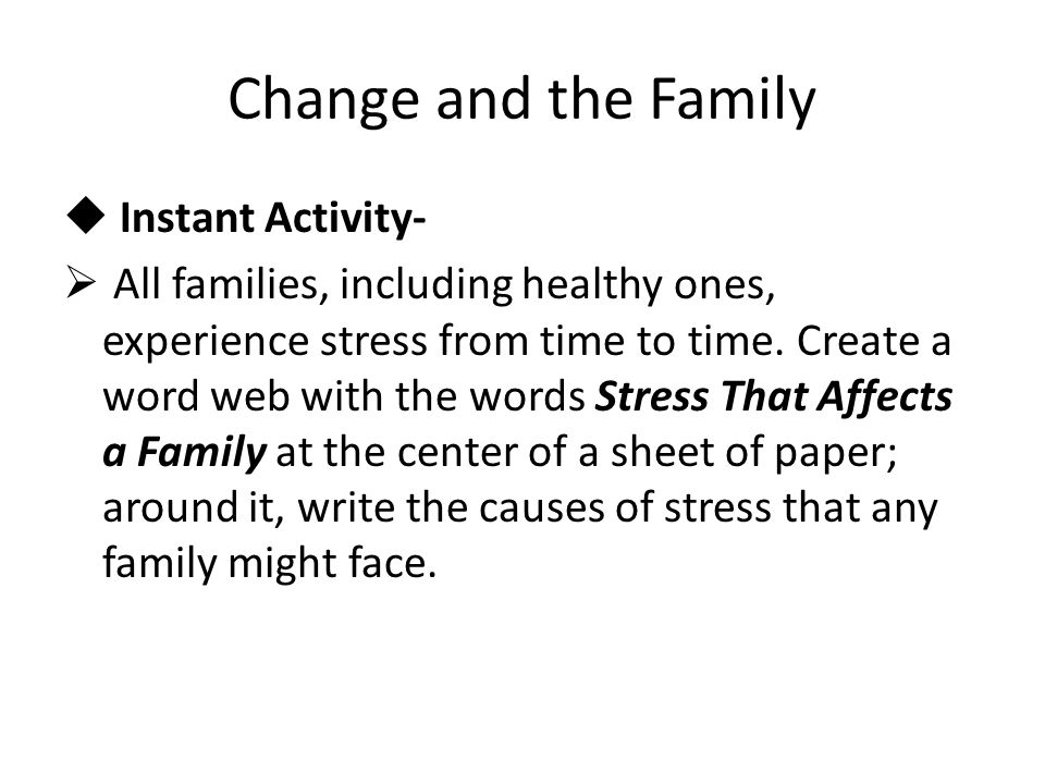 Change and the Family  Instant Activity-  All families, including healthy ones, experience stress from time to time.