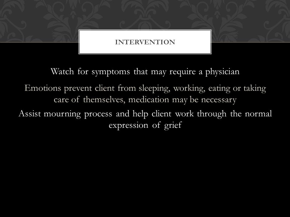 Watch for symptoms that may require a physician Emotions prevent client from sleeping, working, eating or taking care of themselves, medication may be necessary Assist mourning process and help client work through the normal expression of grief INTERVENTION