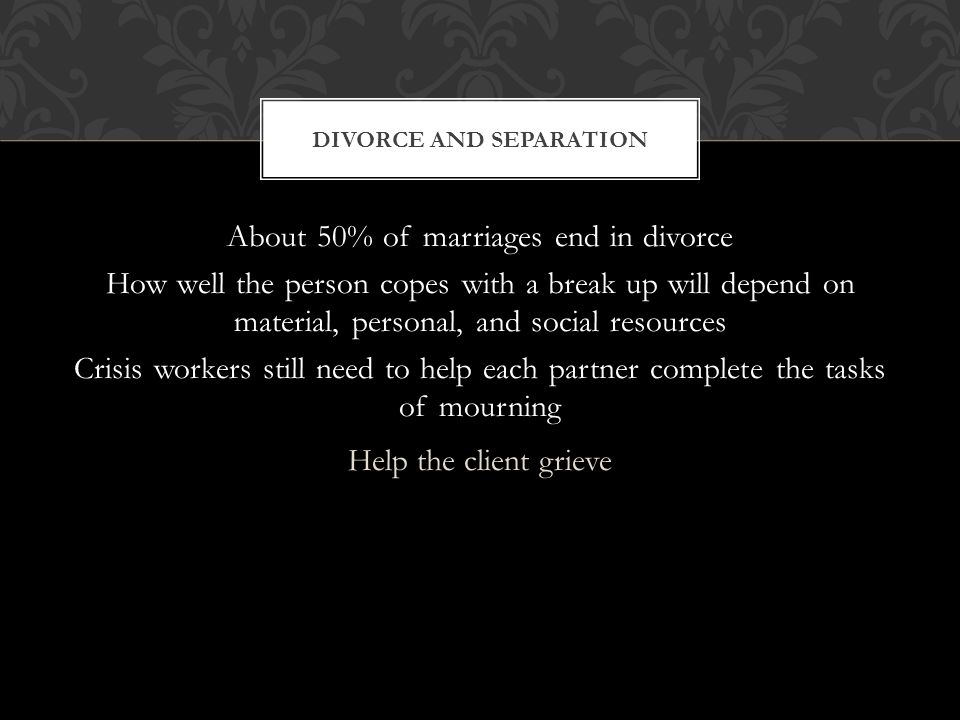 About 50% of marriages end in divorce How well the person copes with a break up will depend on material, personal, and social resources Crisis workers still need to help each partner complete the tasks of mourning Help the client grieve DIVORCE AND SEPARATION