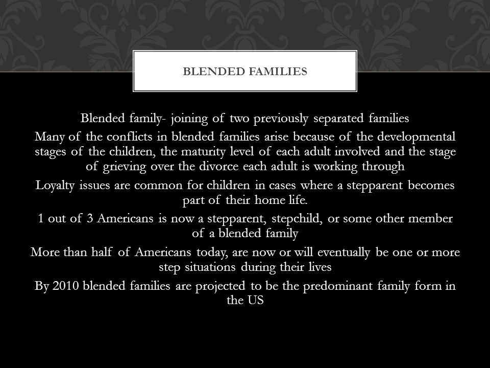 Blended family- joining of two previously separated families Many of the conflicts in blended families arise because of the developmental stages of the children, the maturity level of each adult involved and the stage of grieving over the divorce each adult is working through Loyalty issues are common for children in cases where a stepparent becomes part of their home life.