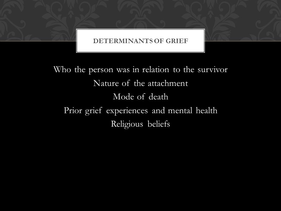 Who the person was in relation to the survivor Nature of the attachment Mode of death Prior grief experiences and mental health Religious beliefs DETERMINANTS OF GRIEF