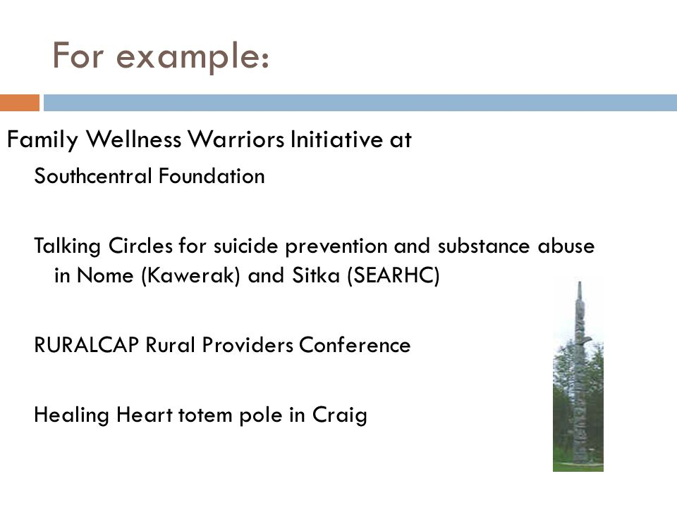 For example: Family Wellness Warriors Initiative at Southcentral Foundation Talking Circles for suicide prevention and substance abuse in Nome (Kawerak) and Sitka (SEARHC) RURALCAP Rural Providers Conference Healing Heart totem pole in Craig