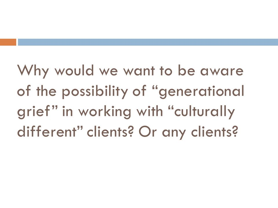 Why would we want to be aware of the possibility of generational grief in working with culturally different clients.