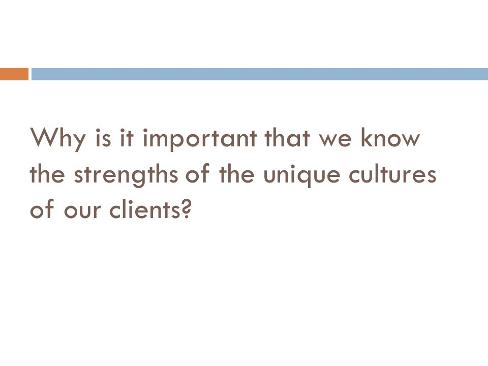 Why is it important that we know the strengths of the unique cultures of our clients?