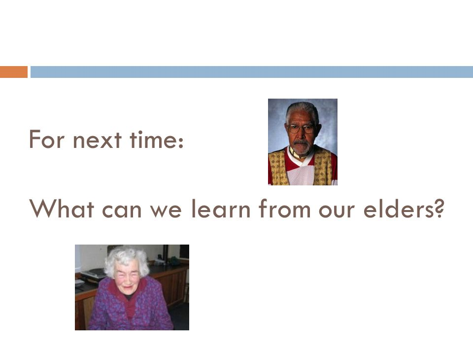 For next time: What can we learn from our elders?