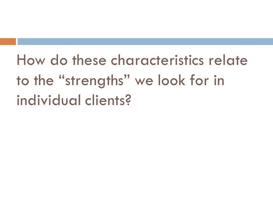 How do these characteristics relate to the strengths we look for in individual clients?