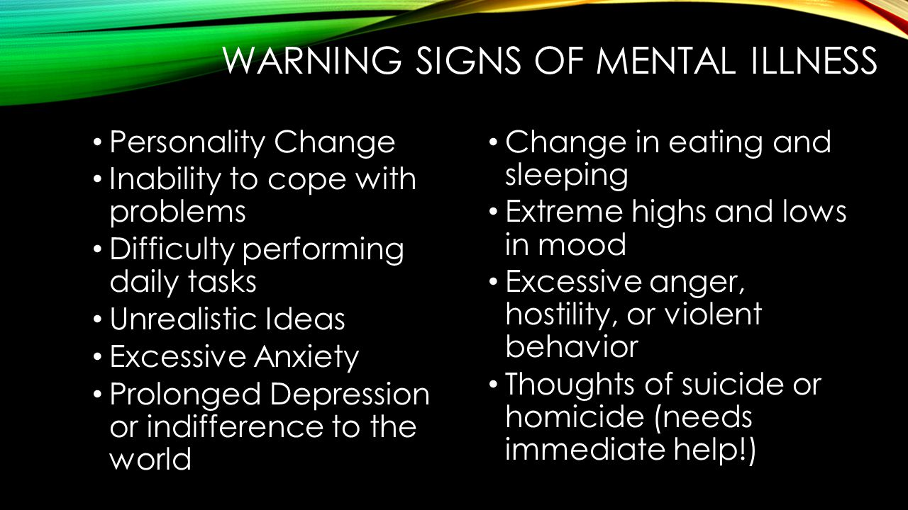 WARNING SIGNS OF MENTAL ILLNESS Personality Change Inability to cope with problems Difficulty performing daily tasks Unrealistic Ideas Excessive Anxiety Prolonged Depression or indifference to the world Change in eating and sleeping Extreme highs and lows in mood Excessive anger, hostility, or violent behavior Thoughts of suicide or homicide (needs immediate help!)