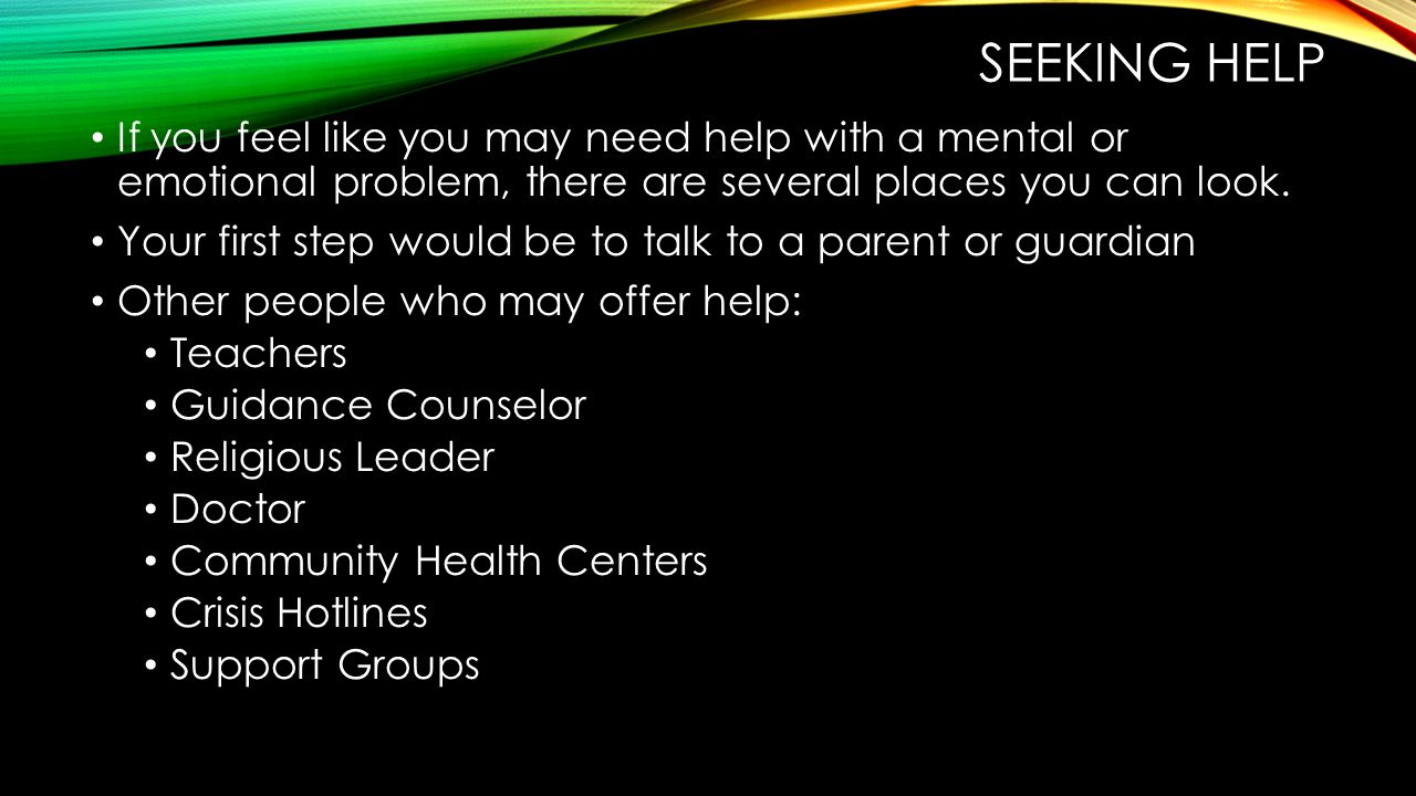 SEEKING HELP If you feel like you may need help with a mental or emotional problem, there are several places you can look.