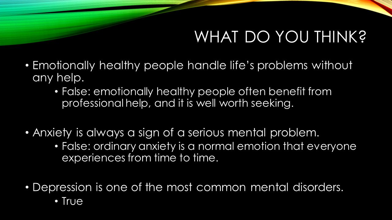 WHAT DO YOU THINK.Emotionally healthy people handle life's problems without any help.
