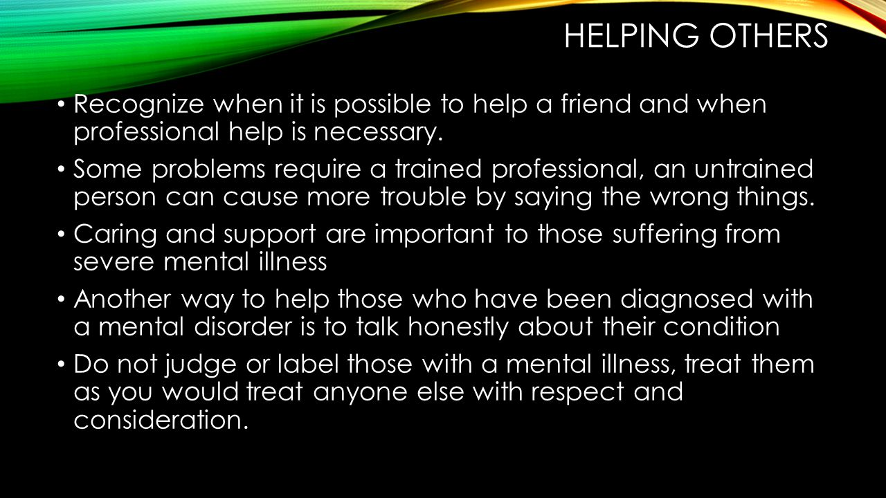 HELPING OTHERS Recognize when it is possible to help a friend and when professional help is necessary.