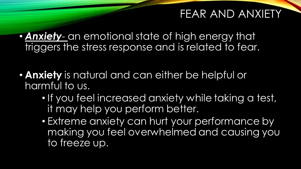 FEAR AND ANXIETY Anxiety - an emotional state of high energy that triggers the stress response and is related to fear.