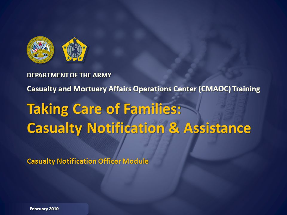 CASUALTY NOTIFICATION OFFICER (CNO) DEPARTMENT OF THE ARMY Casualty and Mortuary Affairs Operations Center (CMAOC) Training Taking Care of Families: Casualty Notification & Assistance Casualty Notification Officer Module February 2010