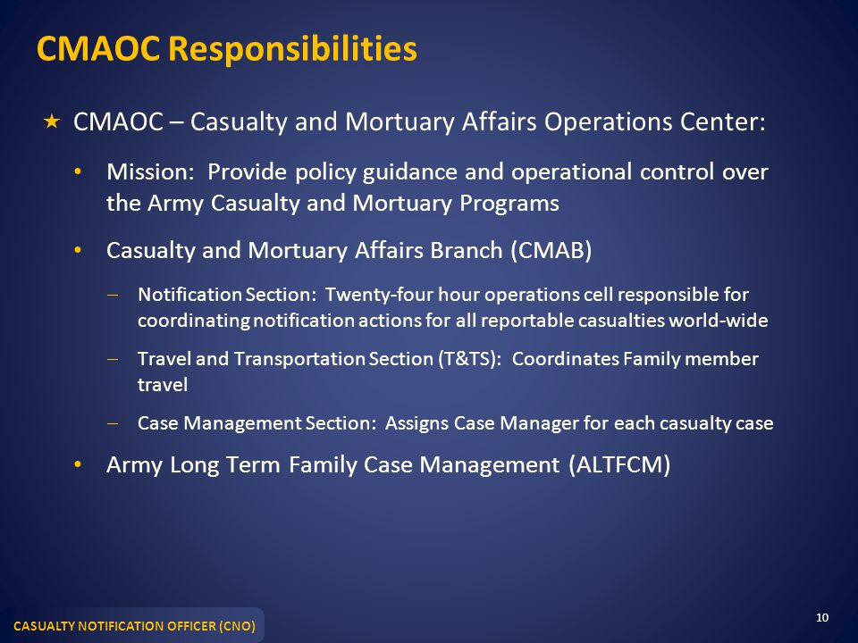CASUALTY NOTIFICATION OFFICER (CNO) CMAOC Responsibilities  CMAOC – Casualty and Mortuary Affairs Operations Center: Mission: Provide policy guidance and operational control over the Army Casualty and Mortuary Programs Casualty and Mortuary Affairs Branch (CMAB)  Notification Section: Twenty-four hour operations cell responsible for coordinating notification actions for all reportable casualties world-wide  Travel and Transportation Section (T&TS): Coordinates Family member travel  Case Management Section: Assigns Case Manager for each casualty case Army Long Term Family Case Management (ALTFCM) 10