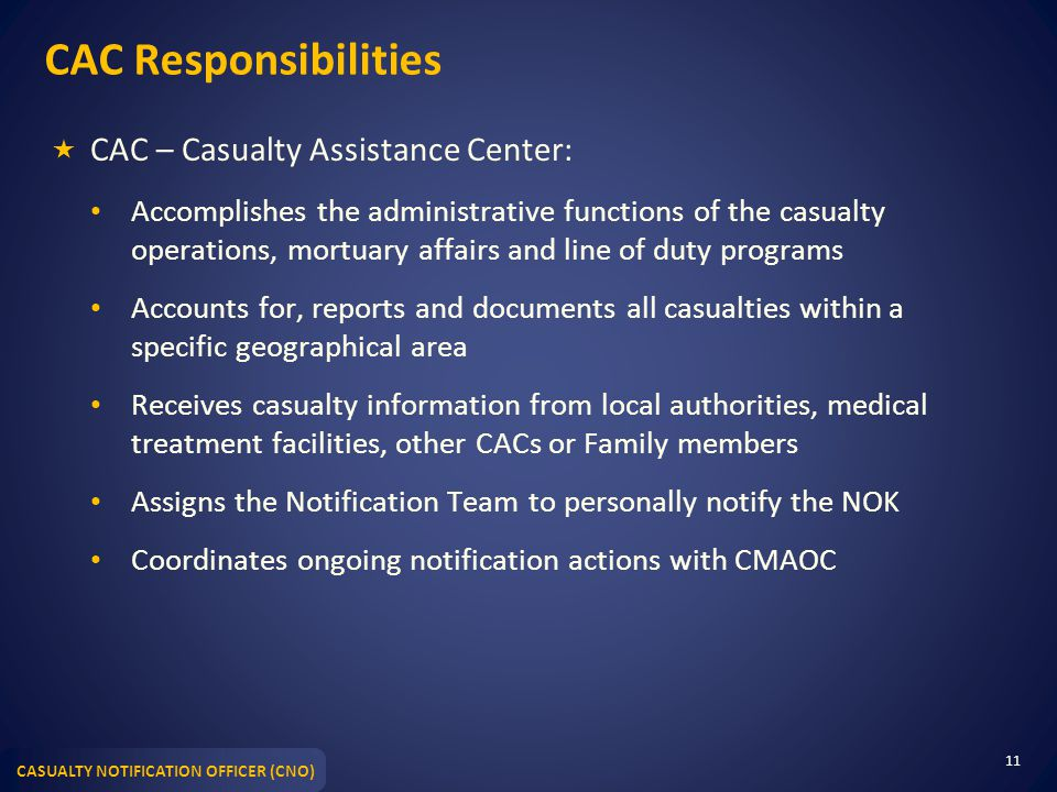 CASUALTY NOTIFICATION OFFICER (CNO) CAC Responsibilities  CAC – Casualty Assistance Center: Accomplishes the administrative functions of the casualty operations, mortuary affairs and line of duty programs Accounts for, reports and documents all casualties within a specific geographical area Receives casualty information from local authorities, medical treatment facilities, other CACs or Family members Assigns the Notification Team to personally notify the NOK Coordinates ongoing notification actions with CMAOC 11