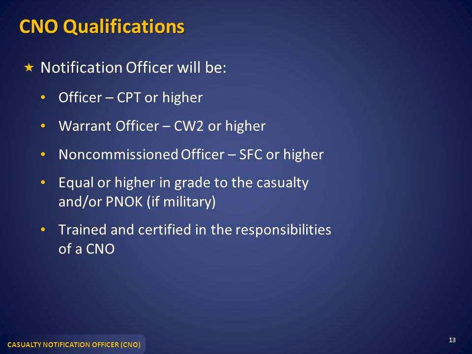 CASUALTY NOTIFICATION OFFICER (CNO) CNO Qualifications  Notification Officer will be: Officer – CPT or higher Warrant Officer – CW2 or higher Noncommissioned Officer – SFC or higher Equal or higher in grade to the casualty and/or PNOK (if military) Trained and certified in the responsibilities of a CNO 13