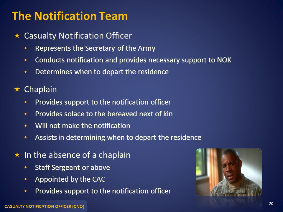 CASUALTY NOTIFICATION OFFICER (CNO) The Notification Team  Casualty Notification Officer Represents the Secretary of the Army Conducts notification and provides necessary support to NOK Determines when to depart the residence  Chaplain Provides support to the notification officer Provides solace to the bereaved next of kin Will not make the notification Assists in determining when to depart the residence  In the absence of a chaplain Staff Sergeant or above Appointed by the CAC Provides support to the notification officer 20