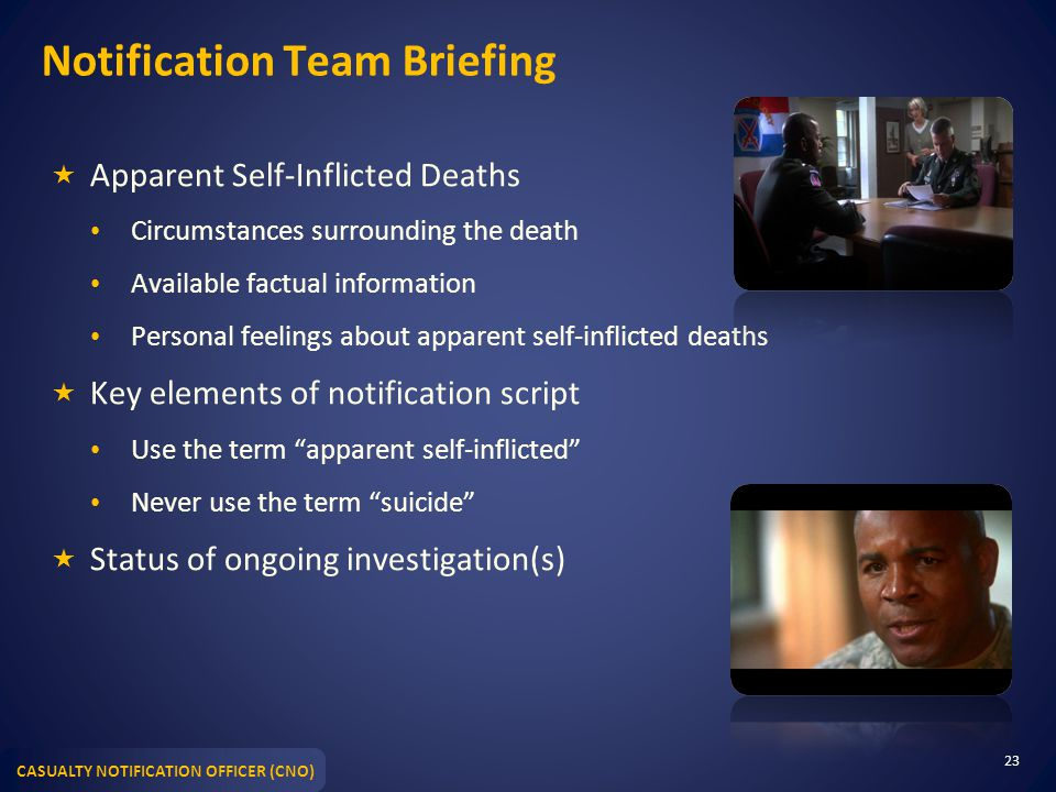 CASUALTY NOTIFICATION OFFICER (CNO) Notification Team Briefing  Apparent Self-Inflicted Deaths Circumstances surrounding the death Available factual information Personal feelings about apparent self-inflicted deaths  Key elements of notification script Use the term apparent self-inflicted Never use the term suicide  Status of ongoing investigation(s) 23