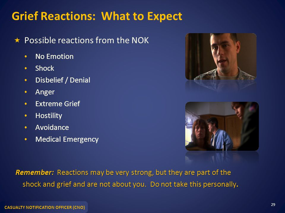 CASUALTY NOTIFICATION OFFICER (CNO) Grief Reactions: What to Expect  Possible reactions from the NOK No Emotion Shock Disbelief / Denial Anger Extrem