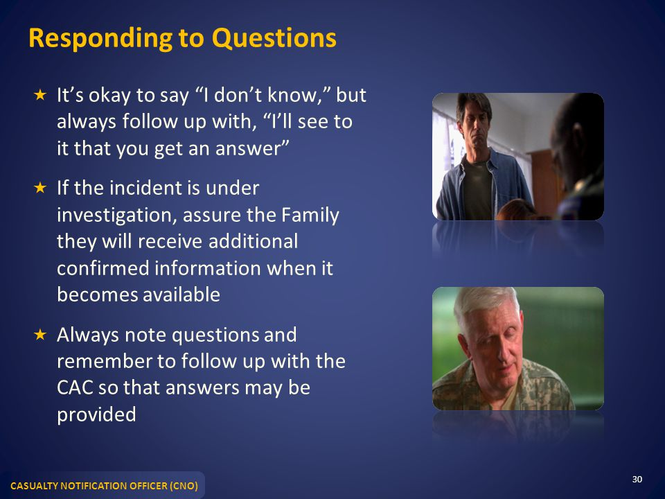 CASUALTY NOTIFICATION OFFICER (CNO) Responding to Questions  It's okay to say I don't know, but always follow up with, I'll see to it that you get an answer  If the incident is under investigation, assure the Family they will receive additional confirmed information when it becomes available  Always note questions and remember to follow up with the CAC so that answers may be provided 30