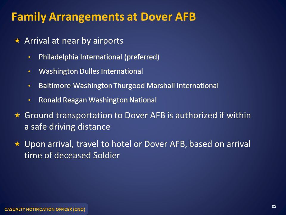 CASUALTY NOTIFICATION OFFICER (CNO) Family Arrangements at Dover AFB  Arrival at near by airports Philadelphia International (preferred) Washington Dulles International Baltimore-Washington Thurgood Marshall International Ronald Reagan Washington National  Ground transportation to Dover AFB is authorized if within a safe driving distance  Upon arrival, travel to hotel or Dover AFB, based on arrival time of deceased Soldier 35
