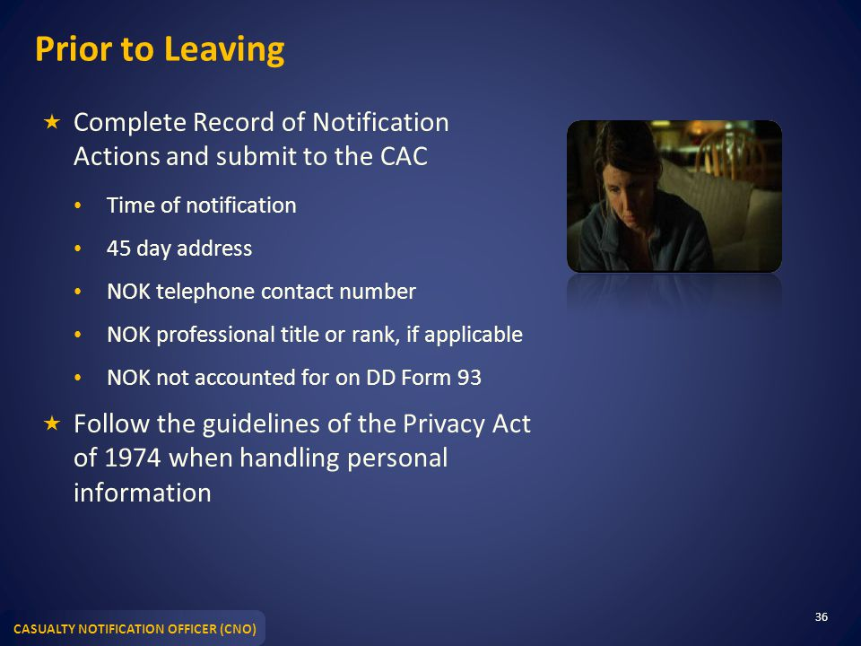 CASUALTY NOTIFICATION OFFICER (CNO) Prior to Leaving  Complete Record of Notification Actions and submit to the CAC Time of notification 45 day address NOK telephone contact number NOK professional title or rank, if applicable NOK not accounted for on DD Form 93  Follow the guidelines of the Privacy Act of 1974 when handling personal information 36