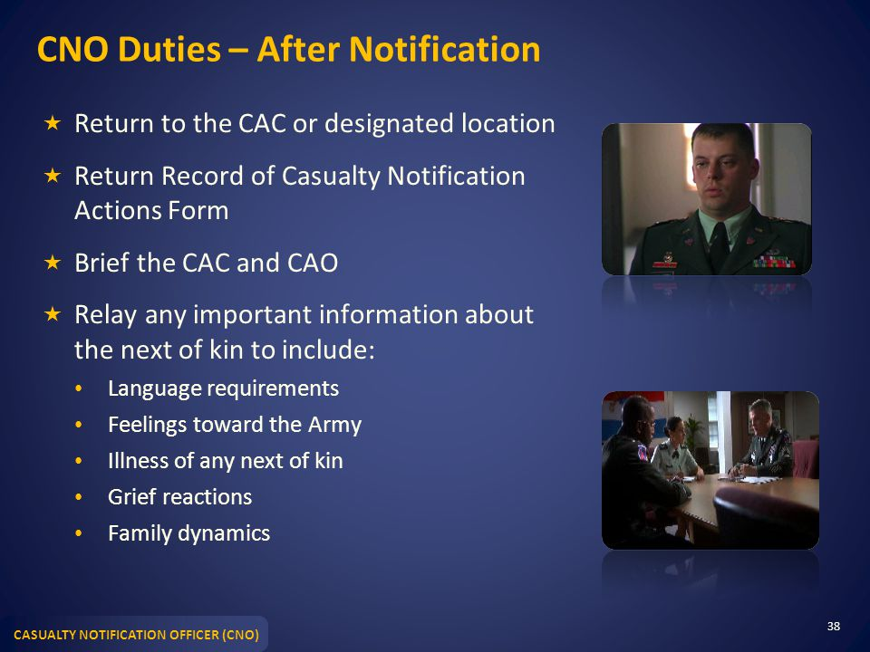 CASUALTY NOTIFICATION OFFICER (CNO) CNO Duties – After Notification  Return to the CAC or designated location  Return Record of Casualty Notification Actions Form  Brief the CAC and CAO  Relay any important information about the next of kin to include: Language requirements Feelings toward the Army Illness of any next of kin Grief reactions Family dynamics 38