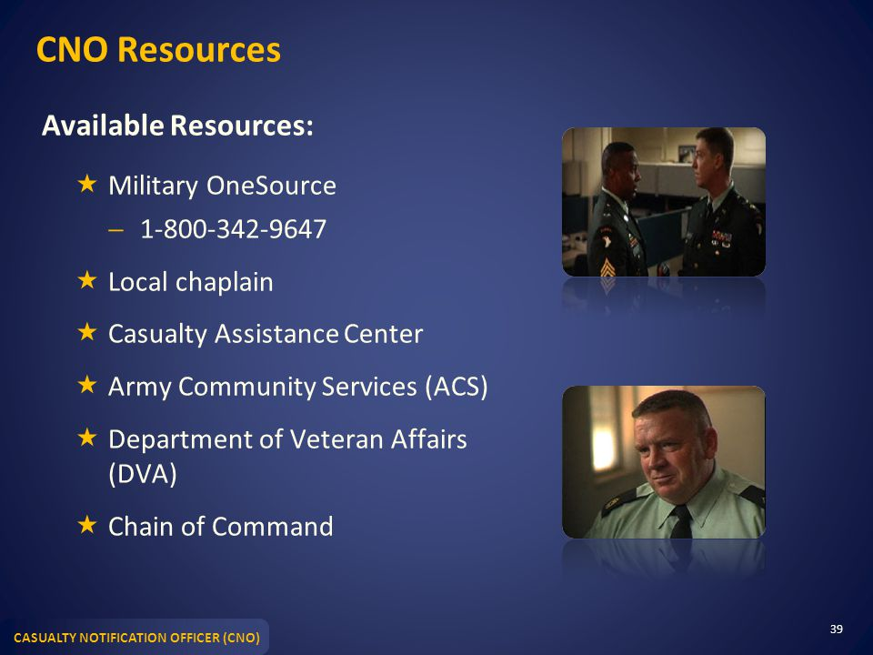 CASUALTY NOTIFICATION OFFICER (CNO) CNO Resources Available Resources:  Military OneSource  1-800-342-9647  Local chaplain  Casualty Assistance Center  Army Community Services (ACS)  Department of Veteran Affairs (DVA)  Chain of Command 39