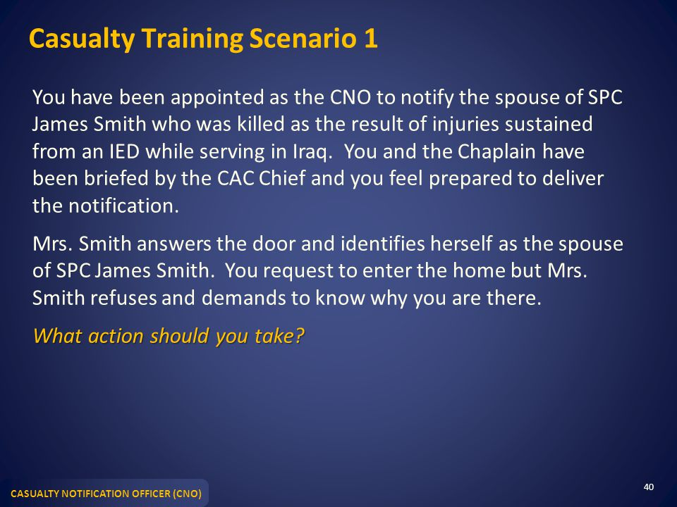 CASUALTY NOTIFICATION OFFICER (CNO) Casualty Training Scenario 1 You have been appointed as the CNO to notify the spouse of SPC James Smith who was ki