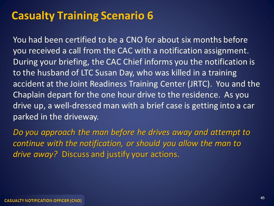 CASUALTY NOTIFICATION OFFICER (CNO) Casualty Training Scenario 6 You had been certified to be a CNO for about six months before you received a call from the CAC with a notification assignment.