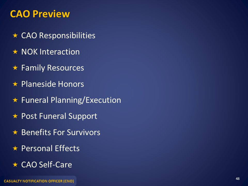 CASUALTY NOTIFICATION OFFICER (CNO) CAO Preview  CAO Responsibilities  NOK Interaction  Family Resources  Planeside Honors  Funeral Planning/Exec