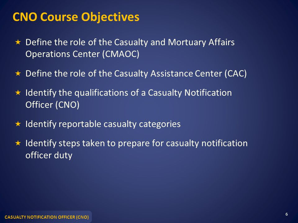CASUALTY NOTIFICATION OFFICER (CNO) CNO Course Objectives  Define the role of the Casualty and Mortuary Affairs Operations Center (CMAOC)  Define th