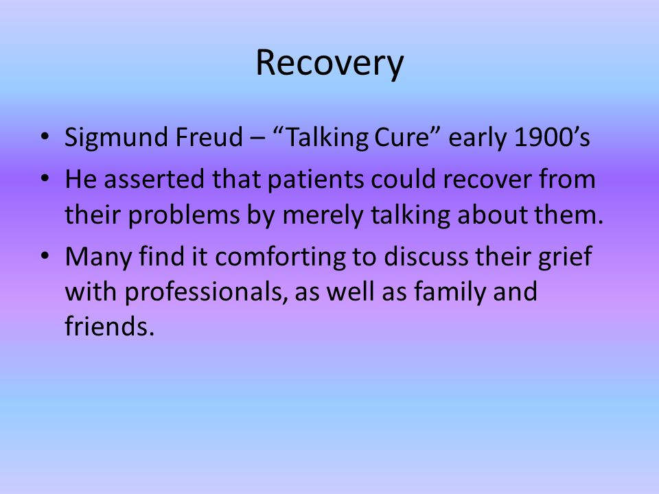"Recovery Sigmund Freud – ""Talking Cure"" early 1900's He asserted that patients could recover from their problems by merely talking about them. Many fi"