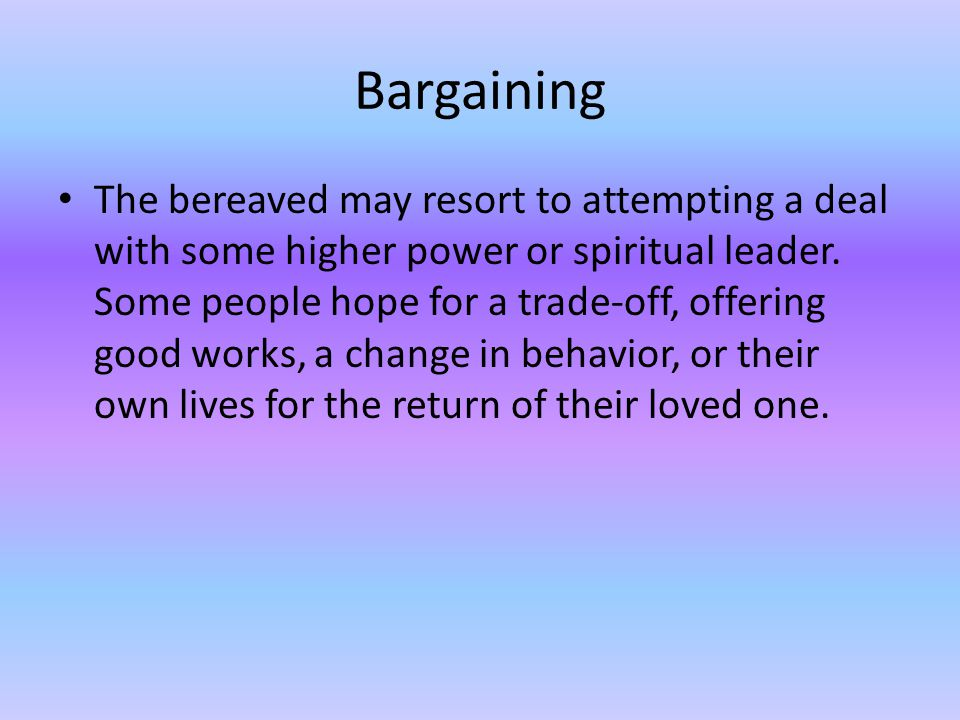 Bargaining The bereaved may resort to attempting a deal with some higher power or spiritual leader. Some people hope for a trade-off, offering good wo