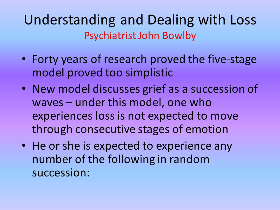 Understanding and Dealing with Loss Psychiatrist John Bowlby Forty years of research proved the five-stage model proved too simplistic New model discu