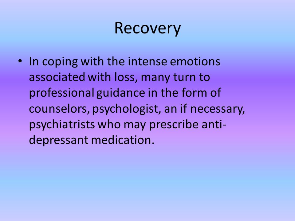 Recovery In coping with the intense emotions associated with loss, many turn to professional guidance in the form of counselors, psychologist, an if n