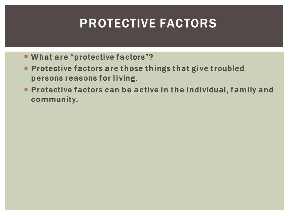 """PROTECTIVE FACTORS  What are """"protective factors""""?  Protective factors are those things that give troubled persons reasons for living.  Protective"""