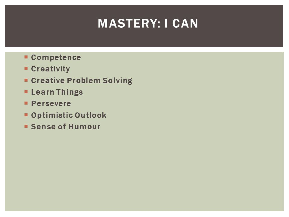 MASTERY: I CAN  Competence  Creativity  Creative Problem Solving  Learn Things  Persevere  Optimistic Outlook  Sense of Humour
