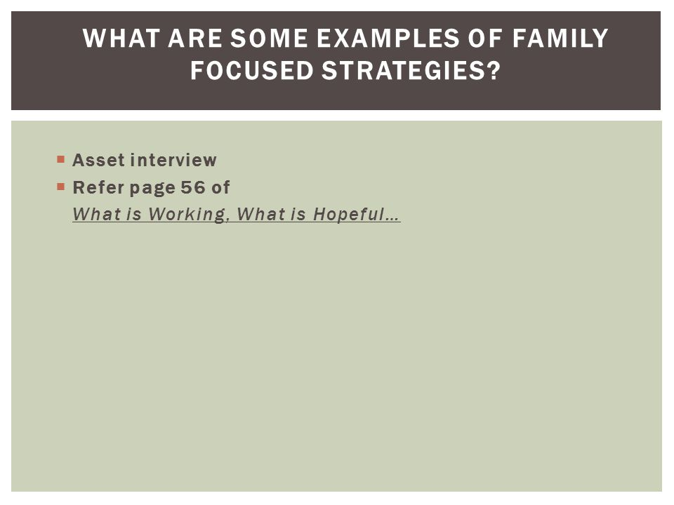 WHAT ARE SOME EXAMPLES OF FAMILY FOCUSED STRATEGIES?  Asset interview  Refer page 56 of What is Working, What is Hopeful…