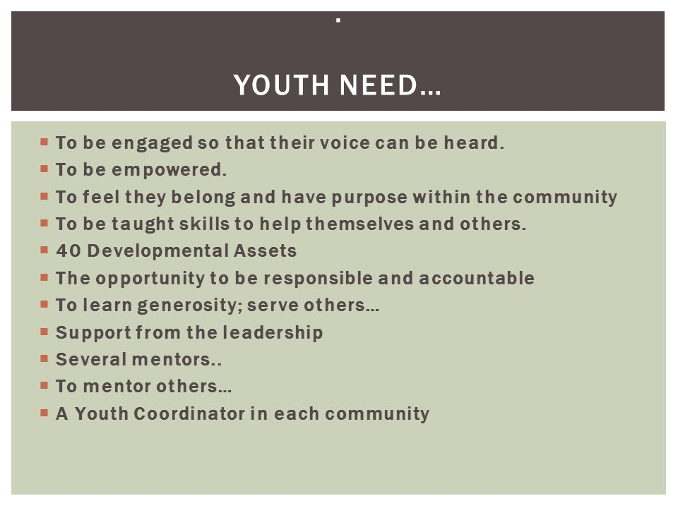  To be engaged so that their voice can be heard.  To be empowered.  To feel they belong and have purpose within the community  To be taught skills