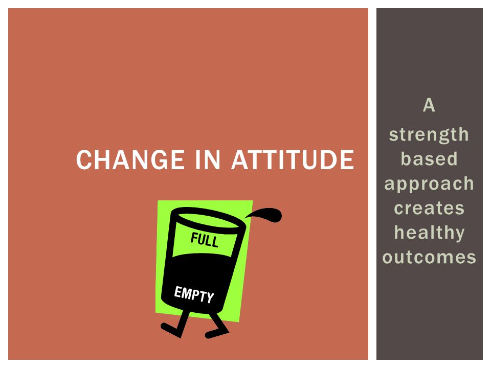A strength based approach creates healthy outcomes CHANGE IN ATTITUDE